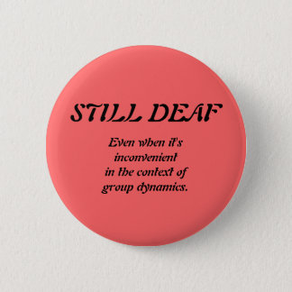 Still Deaf Group Dynamics Badge 2 Inch Round Button