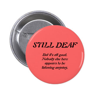 Still Deaf with Nobody Listening 2 Inch Round Button