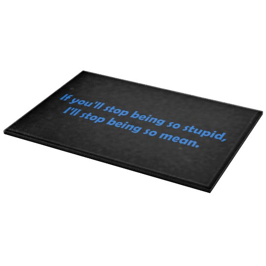 Stop Being Stupid Dark Humour Cutting Board