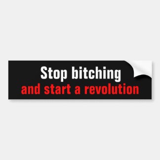 Stop bitching and start a revolution bumper sticker