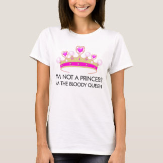 Stop calling me princess: I'm the bloody queen! T-Shirt