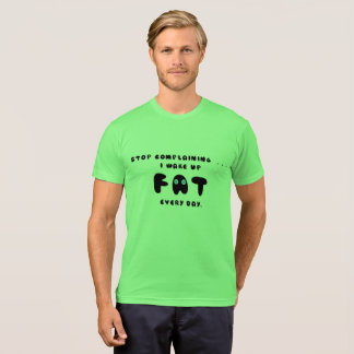 STOP COMPLAINING I WAKE UP FAT EVERY DAY T-Shirt