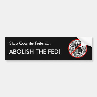 Stop Counterfeiters...Abolish the Fed Bumper Sticker