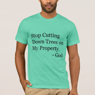 Stop Cutting Down Trees on My Property! T-Shirt