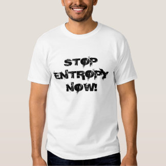 STOP ENTROPY NOW! T-SHIRTS