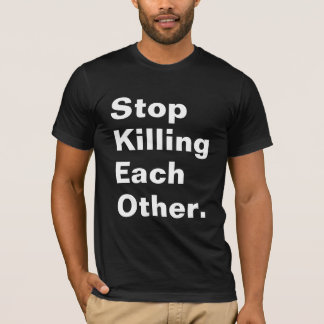 Stop Killing Each Other. T-Shirt