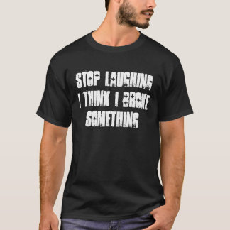 Stop Laughing I Think I Broke Something T-Shirt