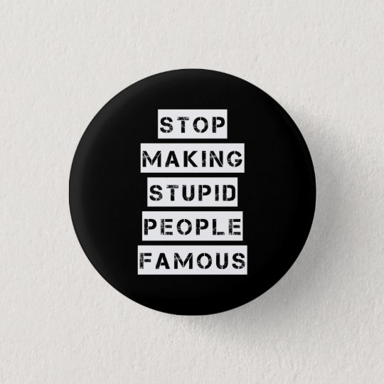Stop Making Stupid People Famous 1 Inch Round Button