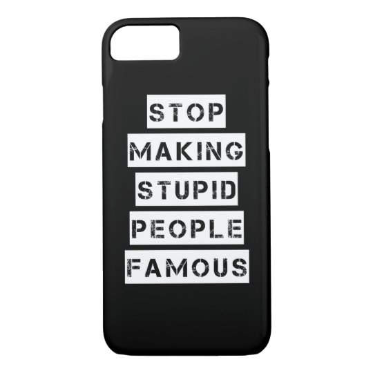 Stop Making Stupid People Famous iPhone 7 Case
