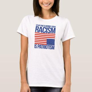 Stop Pretending your Racism is Patriotism - T-Shirt