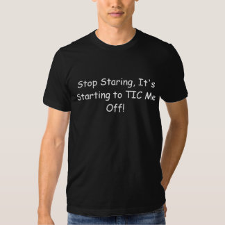 Stop Staring, It's Starting to TIC Me Off! Tees