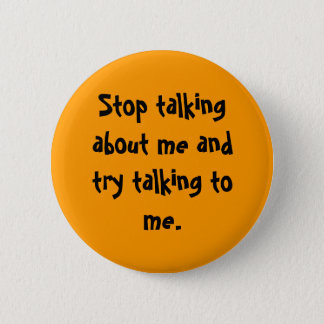 Stop talking about me and try talking to me. 2 inch round button