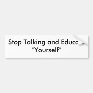 "Stop Talking and Educate""Yourself"" Bumper Sticker"