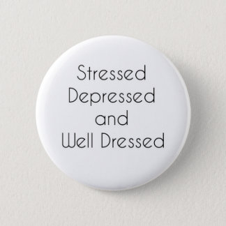 Stressed, Depressed, and Well Dressed Button
