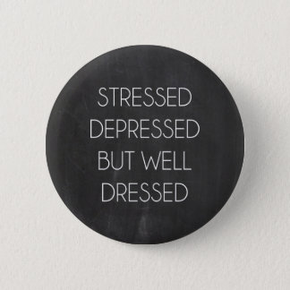 Stressed depressed but well dressed 2 inch round button
