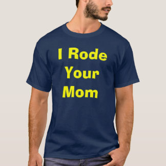"""Strip'ers """"I Rode Your Mom"""" Shirt"""