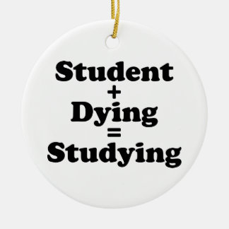 Student Plus Dying Equals Studying Ceramic Ornament