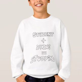 Student Plus Dying Equals Studying Funny Gift Sweatshirt