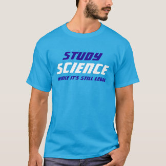 """""""Study Science While It's Still Legal"""" T-Shirt"""