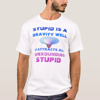 STUPID IS A GRAVITY WELL T-Shirt