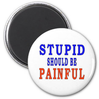 STUPID SHOULD BE PAINFUL MAGNET
