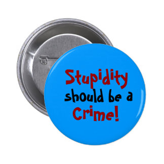 Stupidity, should be a, Crime! button