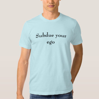 Subdue your ego t shirt