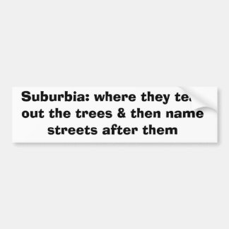 Suburbia: where they tear out the trees & then ... bumper sticker