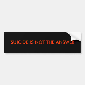 SUICIDE IS NOT THE ANSWER BUMPER STICKER