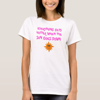 SUN, EVERYTHING GETS HOTTER WHEN THE SUN GOES DOWN T-Shirt