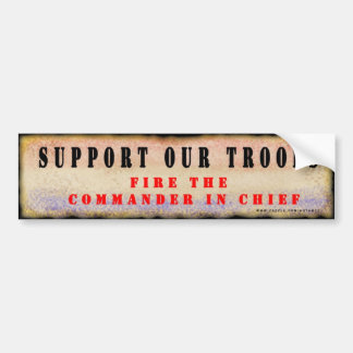 Support Our Troops.  Fire the Commander in Chief. Bumper Sticker