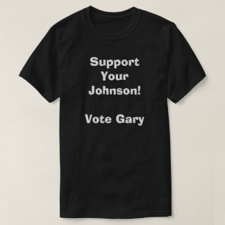 Support Your Johnson! Vote Gary T-Shirt