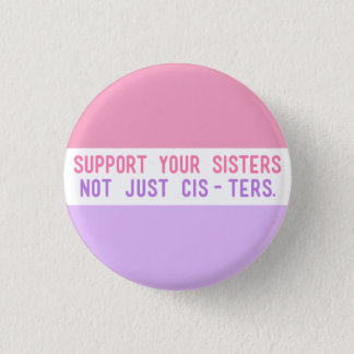 "Support Your Sisters, Not Just Cisters."" 1 Inch Round Button"