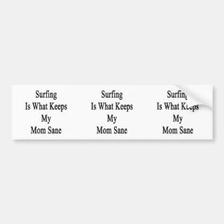 Surfing Is What Keeps My Mom Sane Bumper Stickers
