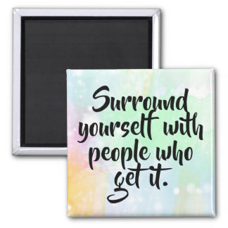 """""""Surround yourself with people who get it"""" Magnet"""