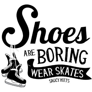 Shoes Are Boring Wear Skates