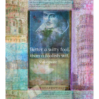 Better a witty fool, than a foolish wit.