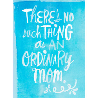 No Such Thing As An Ordinary Mom