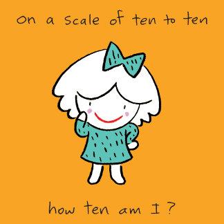 On a scale of ten to ten how ten am I?