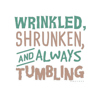 Wrinkled Shrunken and Always Tumbling