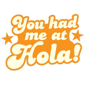You had me at HOLA Mexican spanish greeting hello