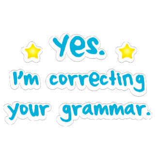 Yes, I'm correcting your grammar