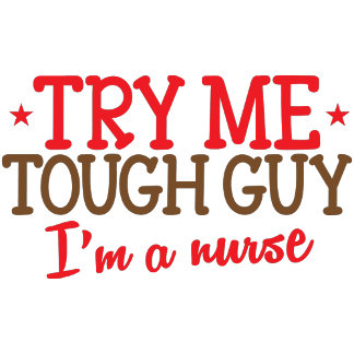 try me tough guy, I'm a nurse