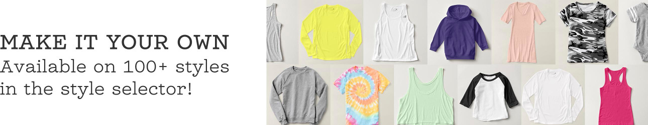 MAKE IT YOUR OWN - Custom clothing available on 100+ styles in the style selector!