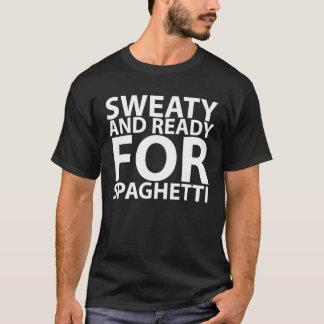 sweaty and ready for spaghetti tshirts