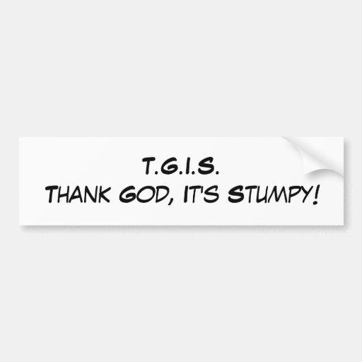 T.G.I.S.Thank God, It's Stumpy! Bumper Stickers