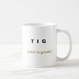 T  I  G , (takin' in grinds!) Classic White Coffee Mug