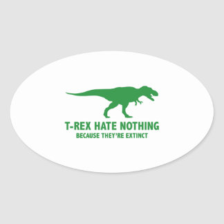 T-REX HATE NOTHING. BECAUSE THEY'RE EXTINCT. OVAL STICKER
