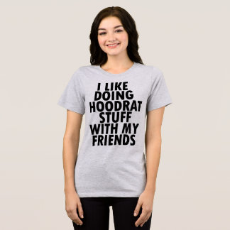 T-Shirt I Like Doing Hoodrat Stuff With My Friends
