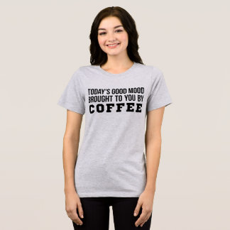 T-Shirt Today's Good Mood Brought To You By Coffee